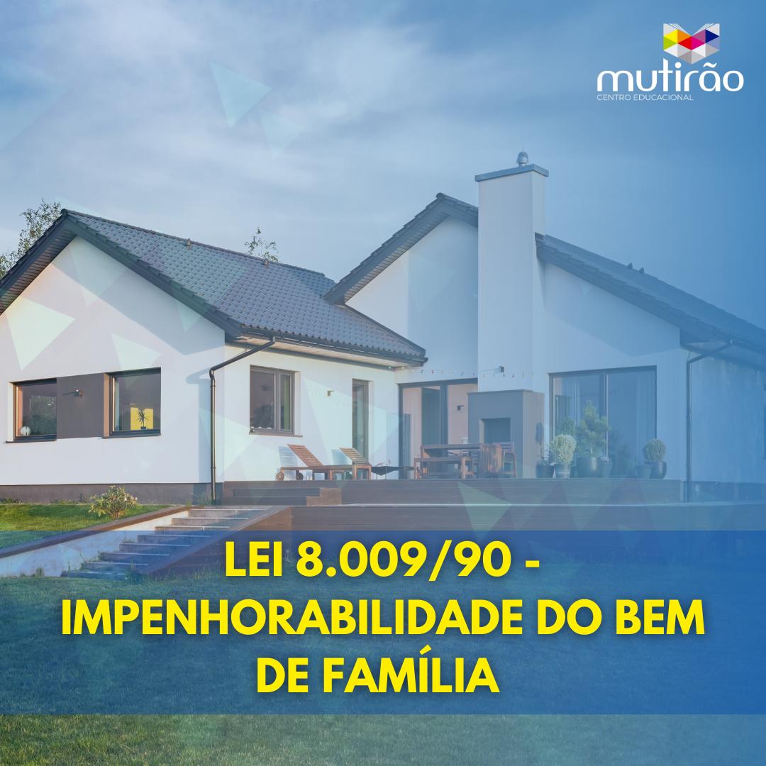 Lei 8.009/90 - Impenhorabilidade do Bem de Família